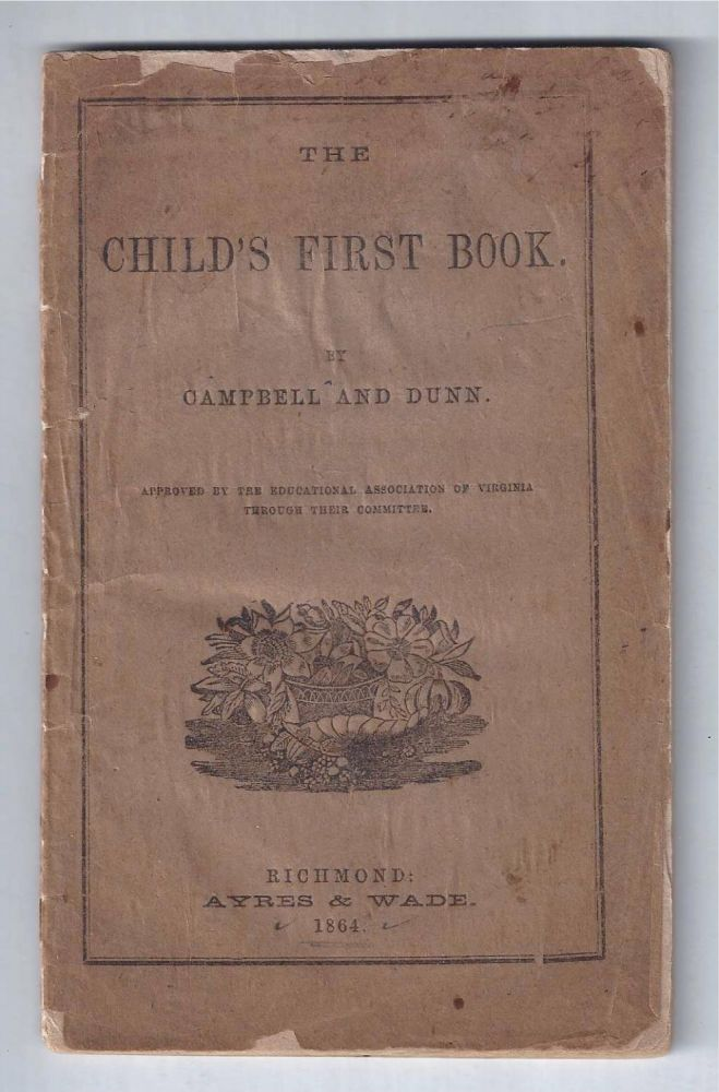 [CONFEDERATE IMPRINT] THE CHILD'S FIRST BOOK. Approved by the Education Association of Virginia Through Their Committee. Campbell, Dunn, William A. Campbell.