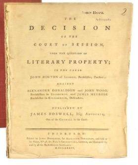 The DECISION of the Court of Session, upon the question of LITERARY PROPERTY; in the cause JOHN HINTON of London, Bookseller, pursuer; against ALEXANDER DONALDSON and JOHN WOOD, booksellers in Edinburgh, and James Meurose, bookseller in Kinmarnock, Defenders.Published by JAMES BOSWELL, Esq; Advocate, One of the Counsel in the cause. James Boswell, John Hinton, Alexander Donaldson, John Wood, James Meuros.