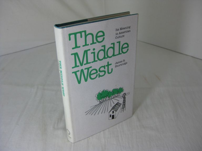 THE MIDDLE WEST: Its Meaning In American Culture. James R. Shortridge.