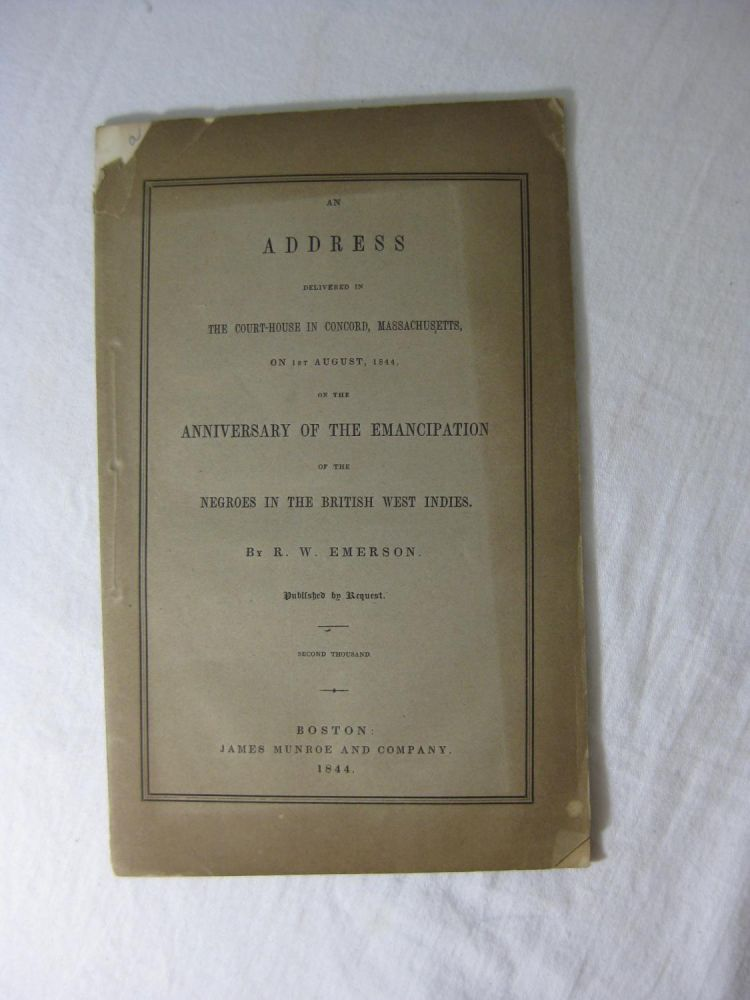 An Address Delivered in The Court-House In Concord, Massachusetts, On 1st August, 1844, on the ANNIVERSARY OF THE EMANCIPATION OF THE NEGROES IN THE BRITISH WEST INDIES. R. W. Emerson, Ralph Waldo Emerson.