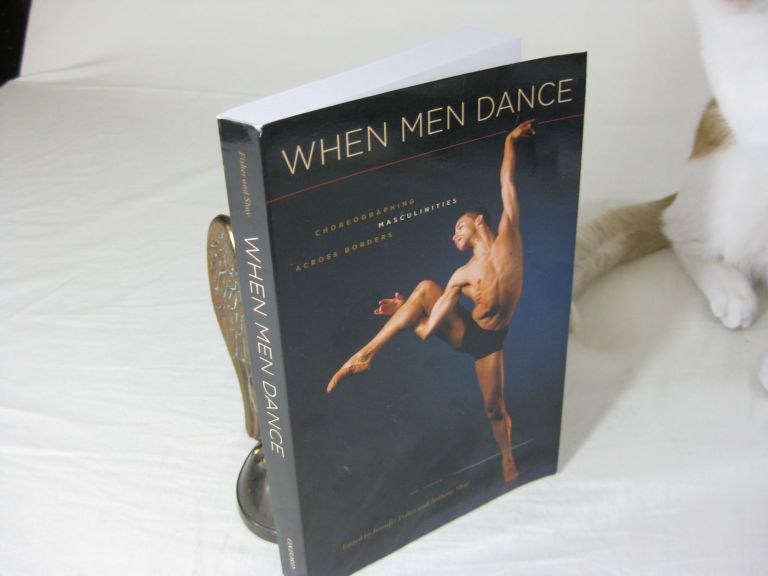 WHEN MEN DANCE Choreographing Masculinities Across Borders. Jennifer Fisher, Anthony Shay.