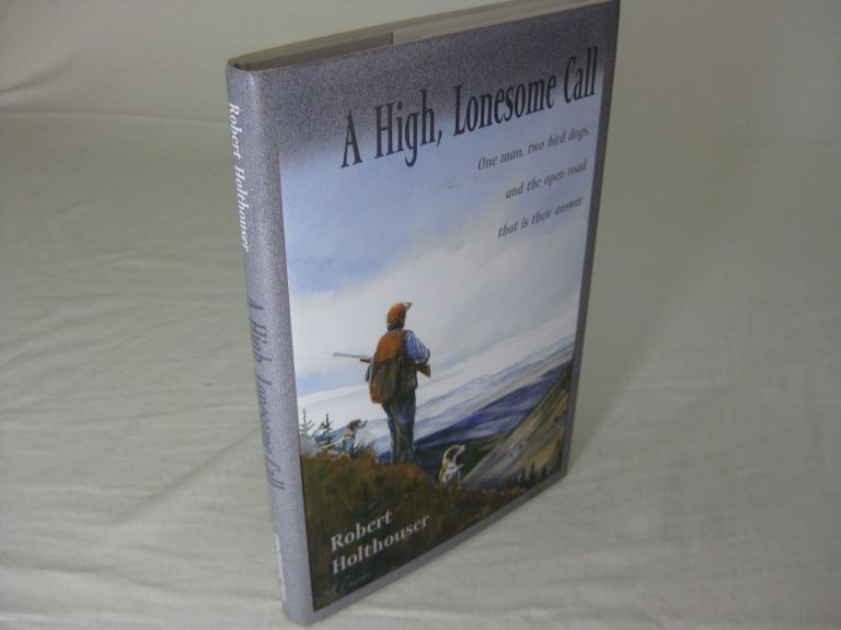 A HIGH, LONESOME CALL: One man, two bird dogs, and the open road that is their answer. Robert Holthouser, Rod Crossman.