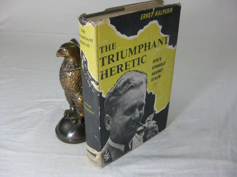 THE TRIUMPHANT HERETIC: Tito's Struggle Against Stalin. Ernst Halperin.