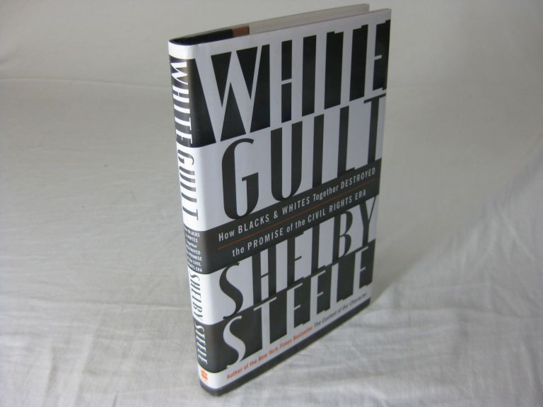 WHITE GUILT: How Blacks and Whites Together Destroyed the Promise of the Civil Rights Era. Shelby Steele.