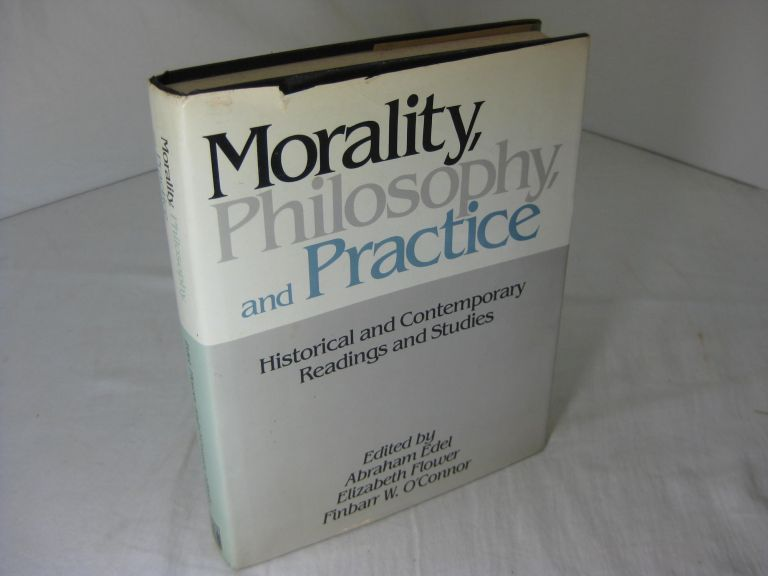 Morality, Philosophy and Practice : Historical and Contemporary Readings and Studies. ABRAHAM / FLOWER EDEL, FINBARR W., ELIZABETH / O'CONNOR.