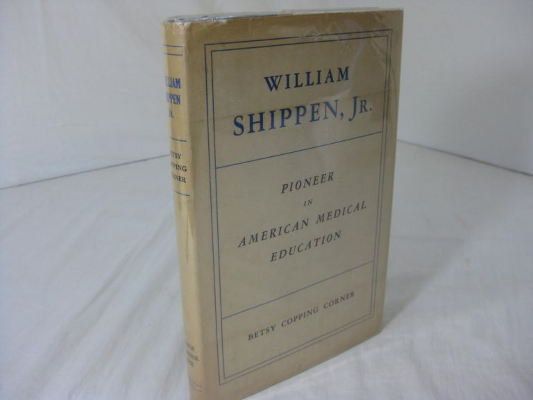 WILLIAM SHIPPEN, Jr., Pioneer in American Medical Education: A Biographical Essay. Betsy Copping Corner.