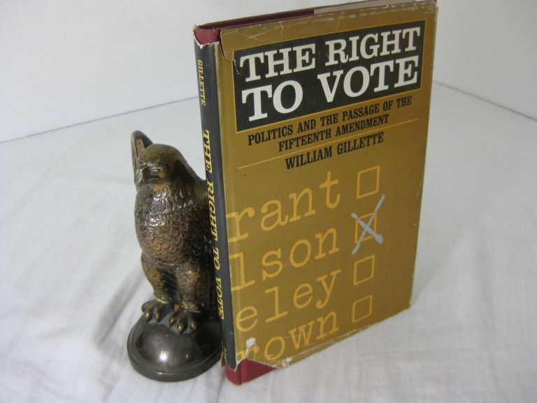 THE RIGHT TO VOTE: POLITICS AND THE PASSAGE OF THE FIFTEENTH AMENDMENT. William Gillette.