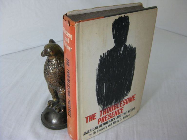 THE TROUBLESOME PRESENCE: American Democracy and the Negro. Eli Ginzberg, Alfred S. Eichner.