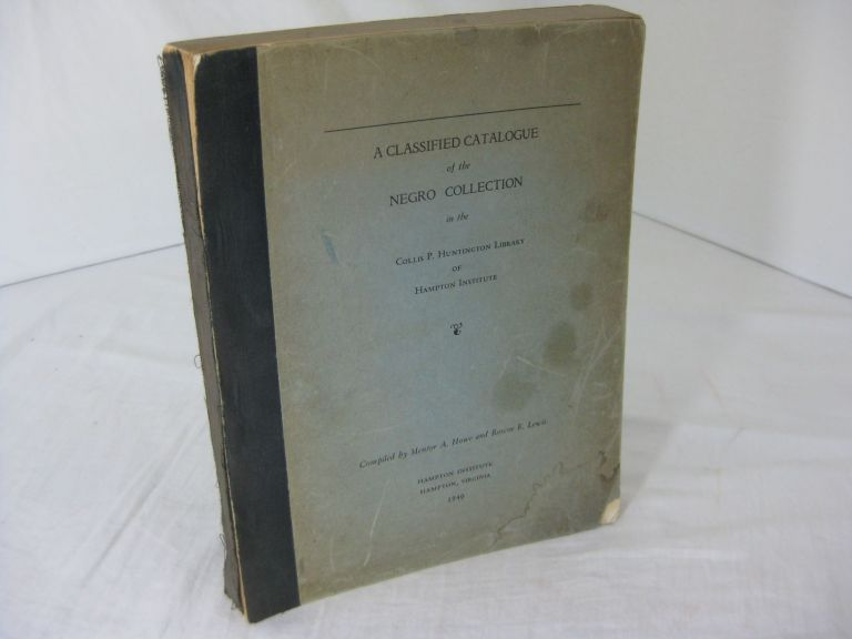 A CLASSIFIED CATALOGUE OF THE NEGRO COLLECTION IN THE COLLIS P. HUNTINGTON LIBRARY, HAMPTON INSTITUTE. Mentor A. Howe, Roscoe E. Lewis.