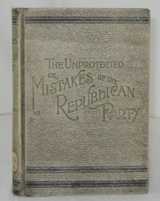 THE UNPROTECTED; OR, MISTAKES OF THE REPUBLICAN PARTY. With Introductory Preface Dedicated to The...