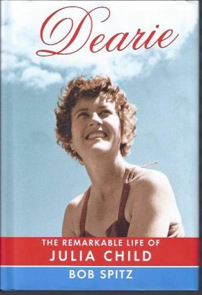 DEARIE: The Remarkable Life Of Julia Child. Bob Spitz