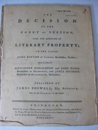 The DECISION of the Court of Session, upon the question of LITERARY PROPERTY; in the cause JOHN HINTON of London, Bookseller, pursuer; against ALEXANDER DONALDSON and JOHN WOOD, booksellers in Edinburgh, and James Meurose, bookseller in Kinmarnock, Defenders.Published by JAMES BOSWELL, Esq; Advocate, One of the Counsel in the cause.