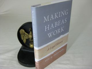 MAKING HABEAS WORK: A Legal History. Eric M. Freedman