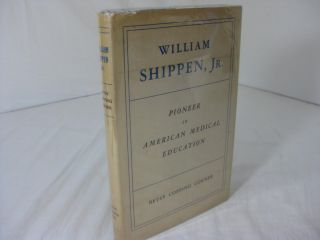 WILLIAM SHIPPEN, Jr., Pioneer in American Medical Education: A Biographical Essay. Betsy Copping...